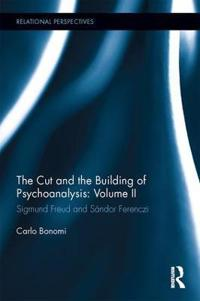 The Cut and the Building of Psychoanalysis: Volume II: Sigmund Freud and Sandor Ferenczi