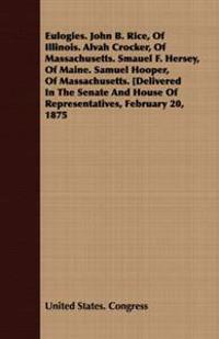 Eulogies. John B. Rice, Of Illinois. Alvah Crocker, Of Massachusetts. Smauel F. Hersey, Of Maine. Samuel Hooper, Of Massachusetts.Delivered In The Senate And House Of Representatives, February 20, 1875
