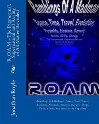 R.O.A.M - The Paranormal, Supernatural and Reality of All Matter Revealed: Ramblings of a Madman - Space, Time, Travel, Evolution, Pyramids, Einstein,