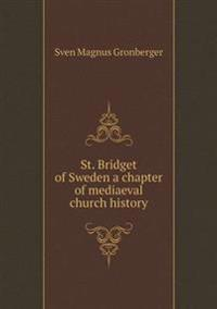 St. Bridget of Sweden a Chapter of Mediaeval Church History