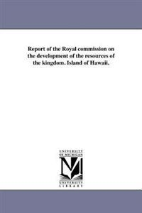 Report of the Royal Commission on the Development of the Resources of the Kingdom. Island of Hawaii.