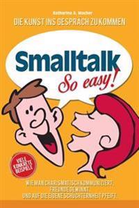 SmallTalk: Wie Man Charismatisch Kommuniziert, Freunde Gewinnt Und Auf Die Eigene Schüchternheit Pfeift.