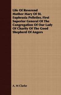 Life of Reverend Mother Mary of St. Euphrasia Pelletier, First Superior General of the Congregation of Our Lady of Charity of the Good Shepherd of Angers