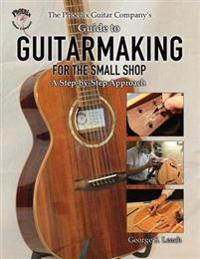 The Phoenix Guitar Company's Guide to Guitarmaking for the Small Shop
