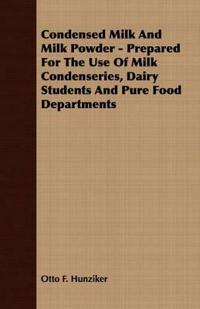 Condensed Milk And Milk Powder; Prepared For The Use Of Milk Condenseries, Dairy Students And Pure Food Departments