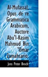 Al-Mufassal, Opus de Re Grammatica Arabicum, Auctore Abu'l-Kasim Mahmud Bin 'Omar Zamahsario.