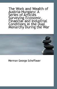 The Work and Wealth of Austria-Hungary: A Series of Articles Surveying Economic