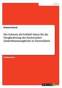 Die Schweiz ALS Vorbild? Ideen Fur Die Neugliederung Des Horizontalen Landerfinanzausgleichs in Deutschland