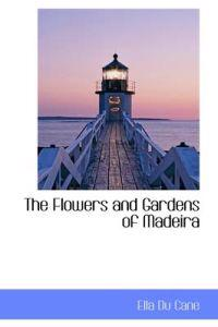 The Flowers and Gardens of Madeira