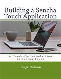 Building a Sencha Touch Application: A Hands-On Introduction to Sencha Touch