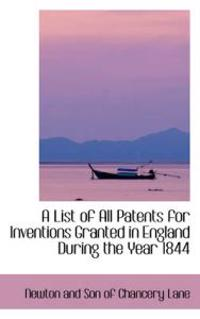 A List of All Patents for Inventions Granted in England During the Year 1844
