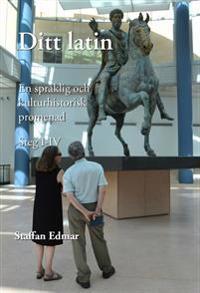 Ditt latin : en språklig och kulturhistorisk promenad. Steg I - IV