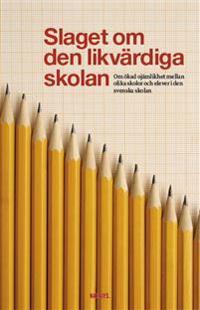 Slaget om den likvärdiga skolan : om ökad ojämlikhet mellan olika skolor och elever i den svenska skolan