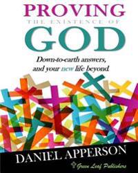 Proving the Existence of God: Down-To-Earth Answers and Your New Life Beyond
