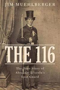 The 116: The True Story of Abraham Lincoln S Lost Guard