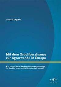 Mit Dem Ordoliberalismus Zur Agrarwende in Europa: Was Leistet Walter Euckens Wettbewerbsordnung Fur Das Ziel Einer Nachhaltigen Landwirtschaft?
