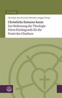Christliche Existenz Heute: Zur Bedeutung Der Theologie Soren Kierkegaards Fur Die Praxis Des Glaubens