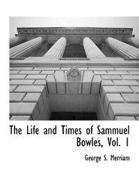 The Life and Times of Sammuel Bowles, Vol. 1