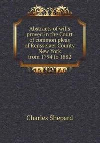 Abstracts of Wills Proved in the Court of Common Pleas of Rensselaer County New York from 1794 to 1882