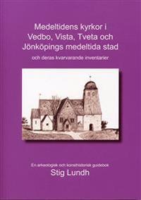 Medeltidens kyrkor i Vedbo, Vista, Tveta och Jönköpings medeltida stad och deras kvarvarande inventarier : en arkeologisk och konsthistorisk guidebok