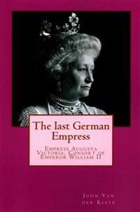 The Last German Empress: Empress Augusta Victoria, Consort of Emperor William II
