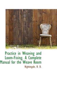 Practice in Weaving and Loom-Fixing. a Complete Manual for the Weave Room