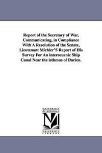Report of the Secretary of War, Communicating, in Compliance with a Resolution of the Senate, Lieutenant Michler's Report of His Survey for an Interoc