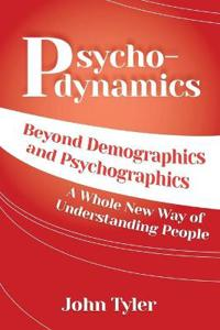 Psychodynamics: Beyond Demographics and Psychographics a Whole New Way of Understanding People