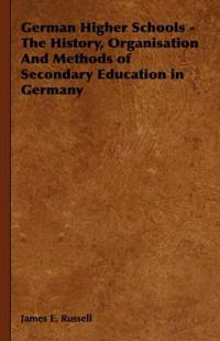 German Higher Schools - The History, Organisation and Methods of Secondary Education in Germany