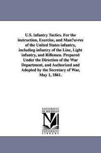U.S. infantry Tactics, For the instruction, Exercise, and Maneuvres of the United States infantry, including infantry of the Line, Light infantry, and Riflemen, Prepared Under the Direction of the War Department