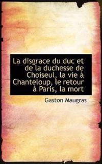 La Disgrace Du Duc Et de La Duchesse de Choiseul, La Vie a Chanteloup, Le Retour a Paris, La Mort