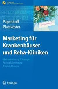 Marketing Für Krankenhäuser Und Reha-Kliniken: Marktorientierung & Strategie, Analyse & Umsetzung, Trends & Chancen