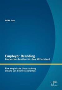 Employer Branding - Innovative ANS Tze Fur Den Mittelstand: Eine Empirische Untersuchung Anhand Von Chemielaboranten