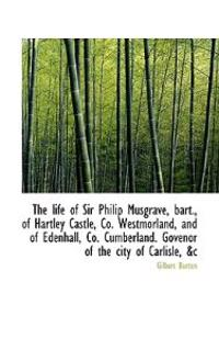 The Life of Sir Philip Musgrave, Bart., of Hartley Castle, Co. Westmorland, and of Edenhall, Co. Cum