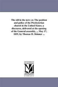 The Old in the New; Or, the Position and Policy of the Presbyterian Church in the United States; A Discourse, Delivered at the Opening of the General Assembly, ... May 17, 1855, by Thomas H. Skinner ...