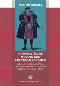 Humanistische Medizin Und Kryptocalvinismus: Leben Und Medizinisches Werk Des Wittenberger Medizinprofessors Caspar Peucer (1525 - 1602)