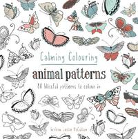 Calming Colouring: Animal Patterns: 80 Blissful Patterns to Colour in