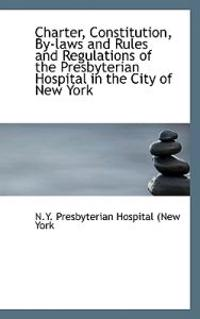 Charter, Constitution, by Laws and Rules and Regulations of the Presbyterian Hospital