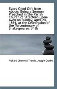 Every Good Gift from Above: Being a Sermon Preached in the Parish Church of Stratford-upon-Avon