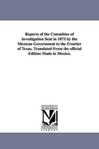 Reports of the Committee of Investigation Sent in 1873 by the Mexican Government to the Frontier of Texas, Translated from the Official Edition Made in Mexico