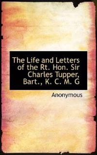 The Life and Letters of the Rt. Hon. Sir Charles Tupper, Bart., K. C. M. G