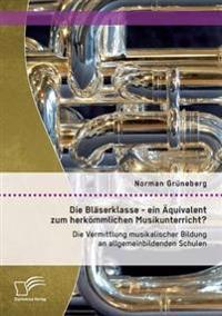 Die Blaserklasse - Ein Aquivalent Zum Herkommlichen Musikunterricht? Die Vermittlung Musikalischer Bildung an Allgemeinbildenden Schulen