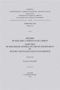 Histoire de Mar Abba, Catholicos de L'Orient. Martyres de Mar Grigor, General En Chef Du Roi Khusro Ier Et de Mar Yazd-Panah, Juge Et Gouverneur: T.
