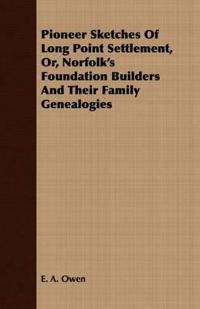 Pioneer Sketches Of Long Point Settlement, Or, Norfolk's Foundation Builders And Their Family Genealogies