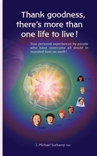 Thank Goodness, There's More Than One Life! True Personal Experiences by People Who Have Overcome All Doubt in Repeated Lives on Earth !