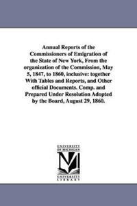 Annual Reports of the Commissioners of Emigration of the State of New York, from the Organization of the Commission, May 5, 1847, to 1860, Inclusive
