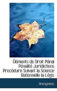 Elements de Droit Penal Penalite Juridictions Procedure Suivant La Science Rationnelle La Legis