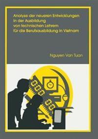 Analyse Der Neueren Entwicklung in Der Ausbildung Von Technischen Lehrern Für Die Berufsausbildung in Vietnam