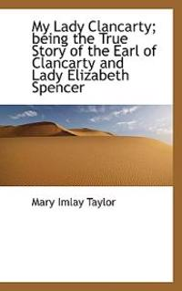 My Lady Clancarty; Being the True Story of the Earl of Clancarty and Lady Elizabeth Spencer