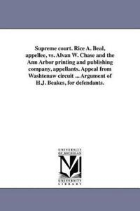 Supreme Court. Rice A. Beal, Appellee, vs. Alvan W. Chase and the Ann Arbor Printing and Publishing Company, Appellants. Appeal from Washtenaw Circuit ... Argument of H.J. Beakes, for Defendants.